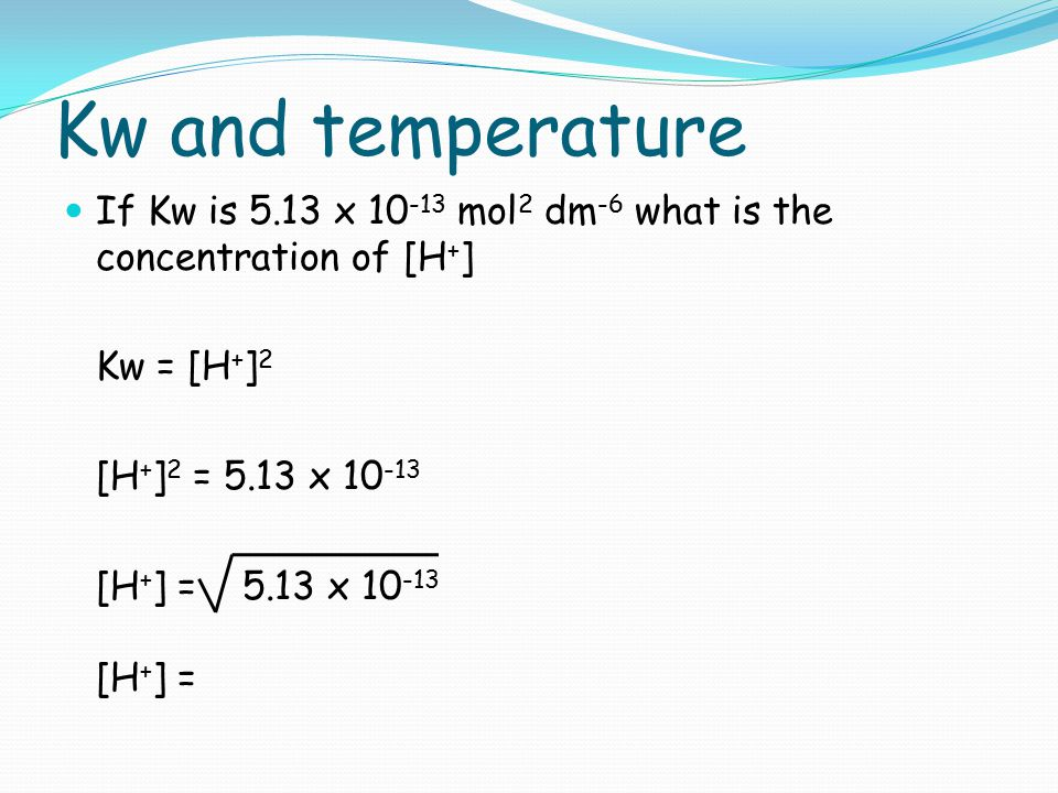 Kw and temperature If Kw is 5.13 x 10-13 mol2 dm-6 what is the concentration of [H+] Kw = [H+]2. [H+]2 = 5.13 x 10-13.